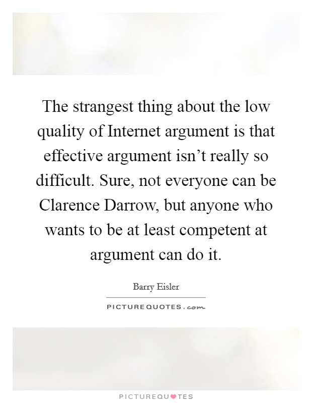 The strangest thing about the low quality of Internet argument is that effective argument isn't really so difficult. Sure, not everyone can be Clarence Darrow, but anyone who wants to be at least competent at argument can do it Picture Quote #1