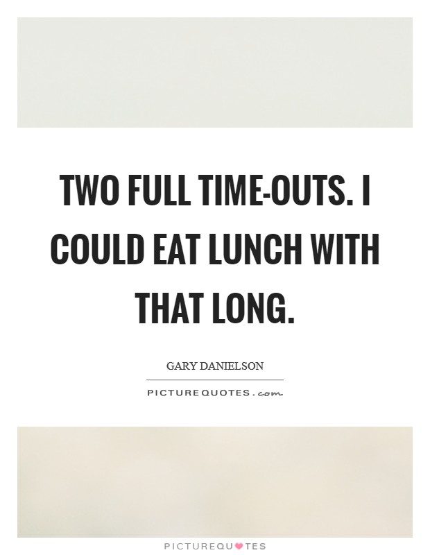 Two full time-outs. I could eat lunch with that long Picture Quote #1
