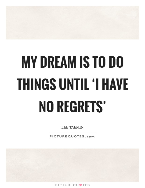 My dream is to do things until 'I have no regrets' Picture Quote #1