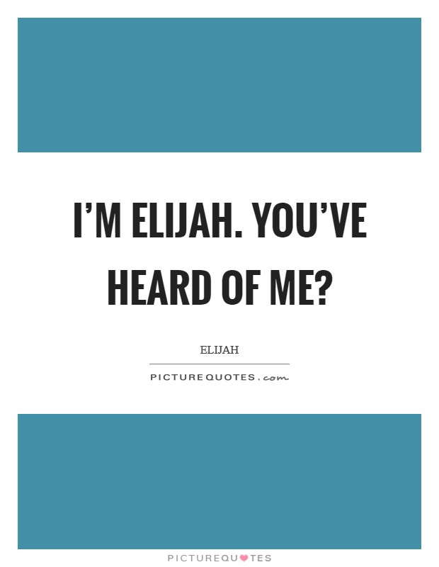 I'm Elijah. You've heard of me? Picture Quote #1