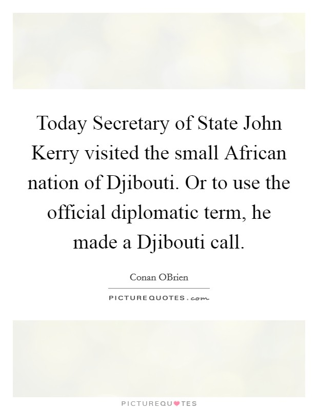 Today Secretary of State John Kerry visited the small African nation of Djibouti. Or to use the official diplomatic term, he made a Djibouti call Picture Quote #1