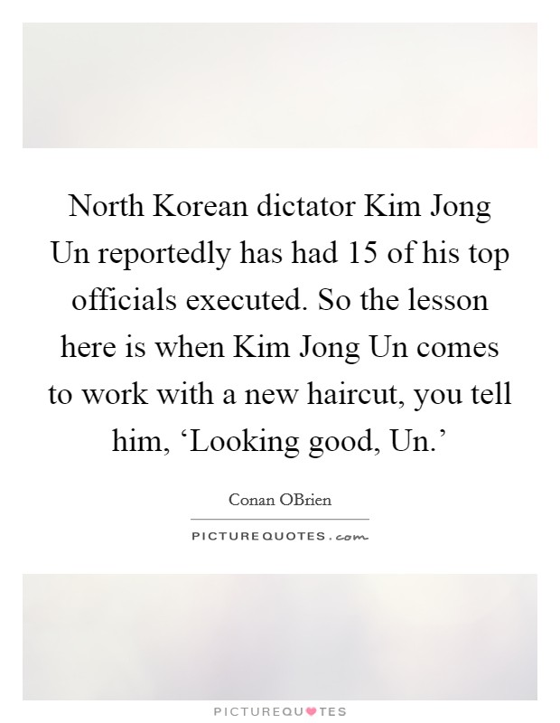North Korean dictator Kim Jong Un reportedly has had 15 of his top officials executed. So the lesson here is when Kim Jong Un comes to work with a new haircut, you tell him, 'Looking good, Un.' Picture Quote #1