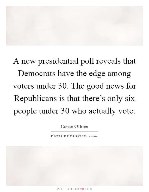 A new presidential poll reveals that Democrats have the edge among voters under 30. The good news for Republicans is that there's only six people under 30 who actually vote Picture Quote #1