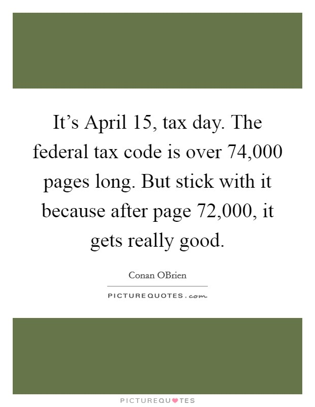 It's April 15, tax day. The federal tax code is over 74,000 pages long. But stick with it because after page 72,000, it gets really good Picture Quote #1
