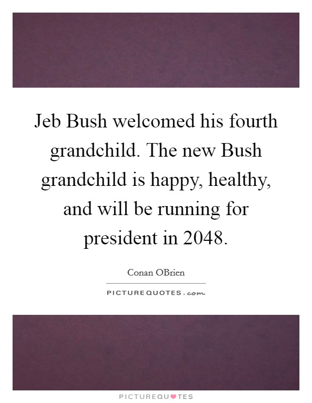Jeb Bush welcomed his fourth grandchild. The new Bush grandchild is happy, healthy, and will be running for president in 2048 Picture Quote #1