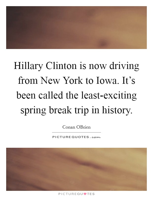 Hillary Clinton is now driving from New York to Iowa. It's been called the least-exciting spring break trip in history Picture Quote #1