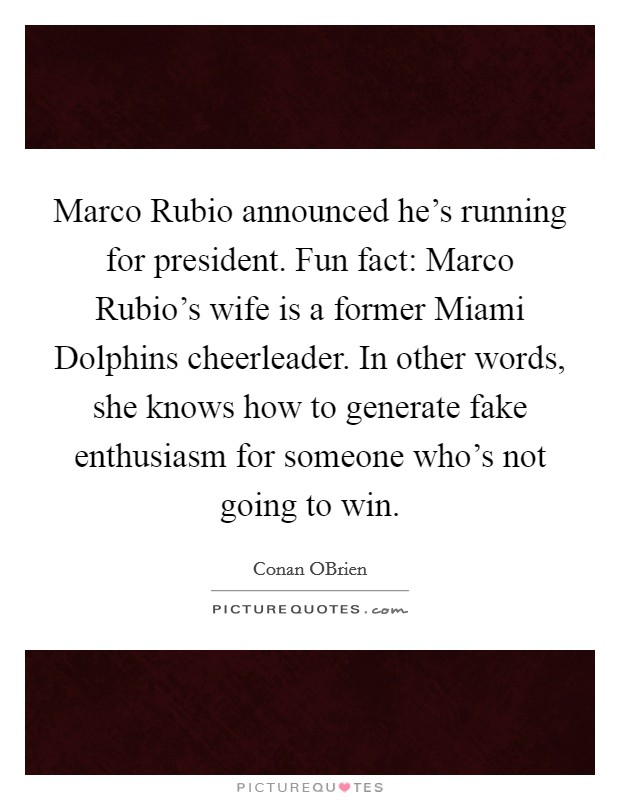 Marco Rubio announced he's running for president. Fun fact: Marco Rubio's wife is a former Miami Dolphins cheerleader. In other words, she knows how to generate fake enthusiasm for someone who's not going to win Picture Quote #1