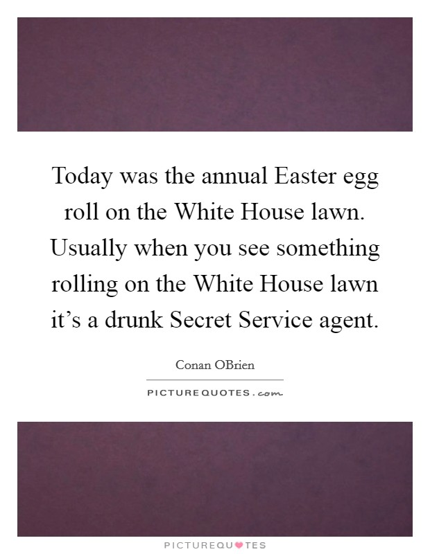 Today was the annual Easter egg roll on the White House lawn. Usually when you see something rolling on the White House lawn it's a drunk Secret Service agent Picture Quote #1