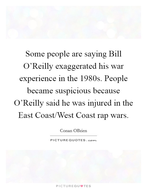 Some people are saying Bill O'Reilly exaggerated his war experience in the 1980s. People became suspicious because O'Reilly said he was injured in the East Coast/West Coast rap wars Picture Quote #1
