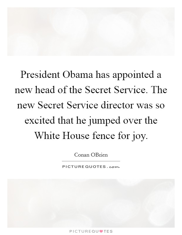 President Obama has appointed a new head of the Secret Service. The new Secret Service director was so excited that he jumped over the White House fence for joy Picture Quote #1