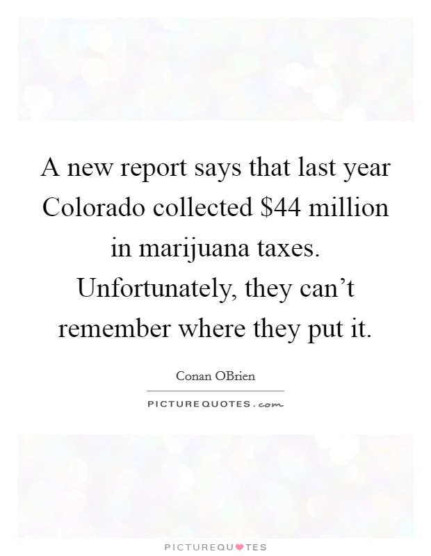 A new report says that last year Colorado collected $44 million in marijuana taxes. Unfortunately, they can't remember where they put it Picture Quote #1
