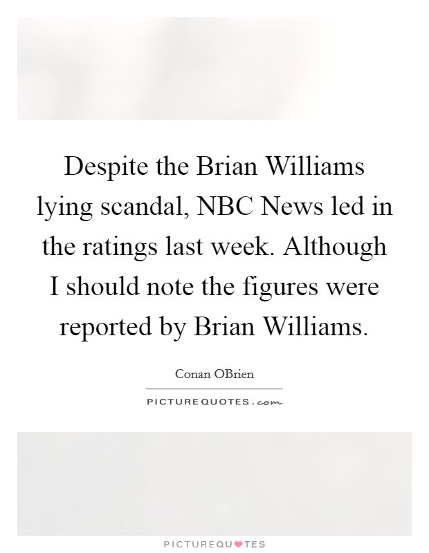 Despite the Brian Williams lying scandal, NBC News led in the ratings last week. Although I should note the figures were reported by Brian Williams Picture Quote #1
