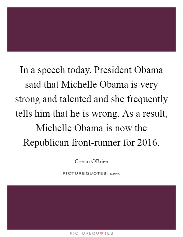 In a speech today, President Obama said that Michelle Obama is very strong and talented and she frequently tells him that he is wrong. As a result, Michelle Obama is now the Republican front-runner for 2016 Picture Quote #1