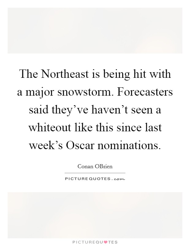 The Northeast is being hit with a major snowstorm. Forecasters said they've haven't seen a whiteout like this since last week's Oscar nominations Picture Quote #1