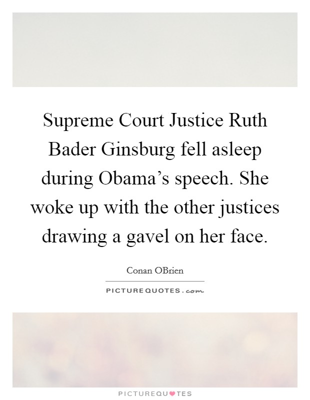 Supreme Court Justice Ruth Bader Ginsburg fell asleep during Obama's speech. She woke up with the other justices drawing a gavel on her face Picture Quote #1