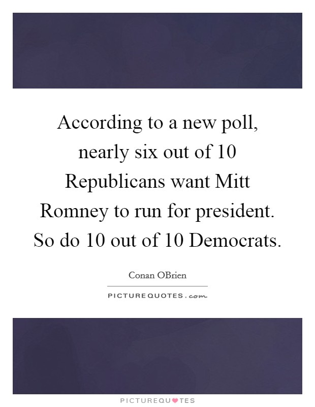 According to a new poll, nearly six out of 10 Republicans want Mitt Romney to run for president. So do 10 out of 10 Democrats Picture Quote #1