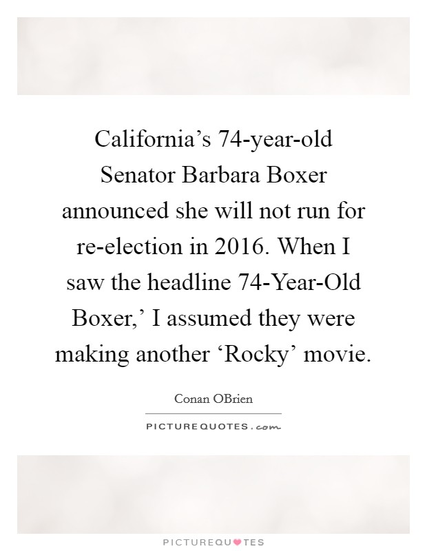 California's 74-year-old Senator Barbara Boxer announced she will not run for re-election in 2016. When I saw the headline  74-Year-Old Boxer,' I assumed they were making another 'Rocky' movie Picture Quote #1