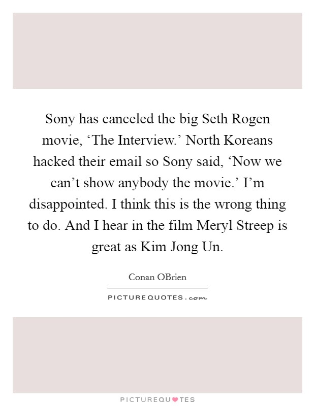 Sony has canceled the big Seth Rogen movie, 'The Interview.' North Koreans hacked their email so Sony said, 'Now we can't show anybody the movie.' I'm disappointed. I think this is the wrong thing to do. And I hear in the film Meryl Streep is great as Kim Jong Un Picture Quote #1