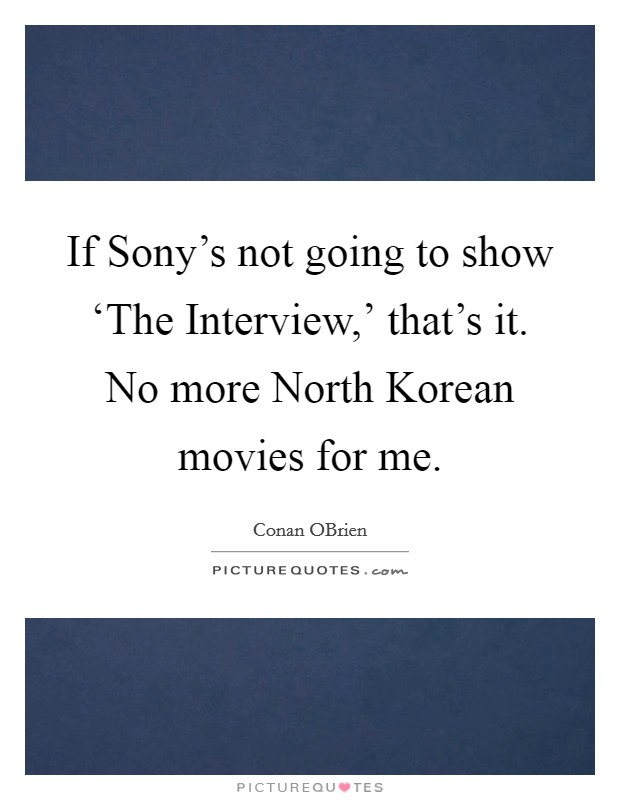 If Sony's not going to show 'The Interview,' that's it. No more North Korean movies for me Picture Quote #1