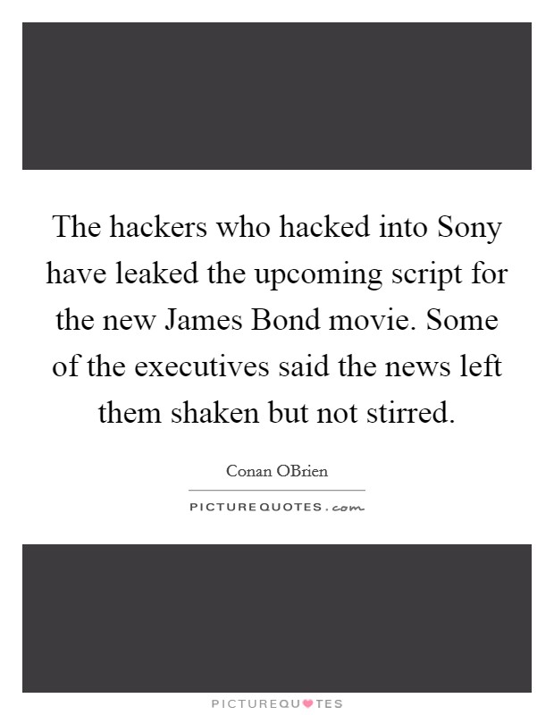 The hackers who hacked into Sony have leaked the upcoming script for the new James Bond movie. Some of the executives said the news left them shaken but not stirred Picture Quote #1