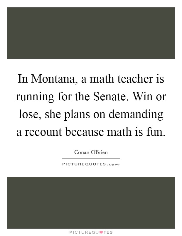 In Montana, a math teacher is running for the Senate. Win or lose, she plans on demanding a recount because math is fun Picture Quote #1