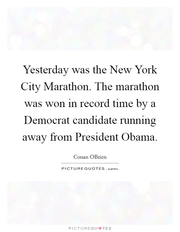 Yesterday was the New York City Marathon. The marathon was won in record time by a Democrat candidate running away from President Obama Picture Quote #1