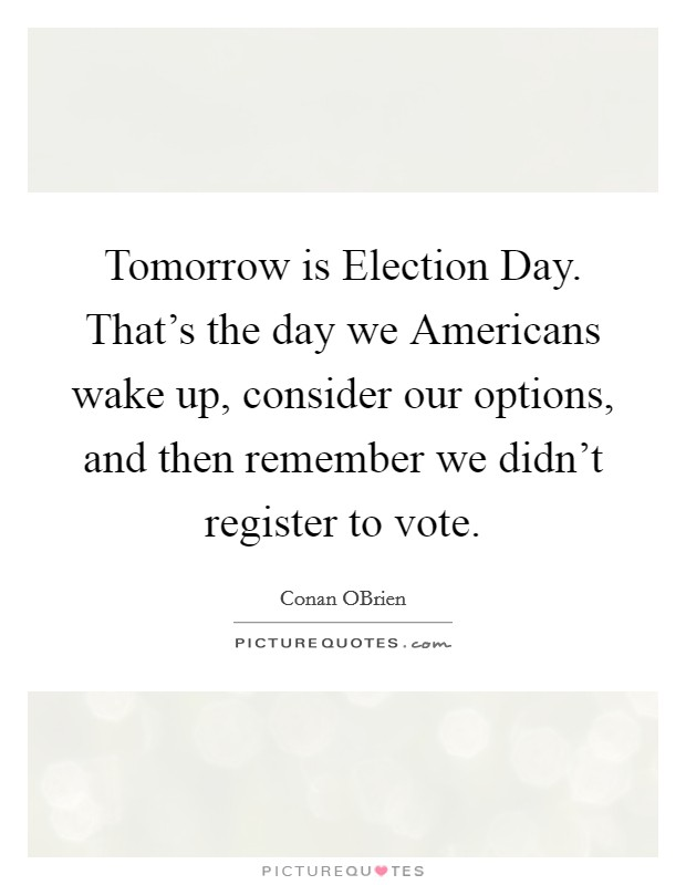 Tomorrow is Election Day. That's the day we Americans wake up, consider our options, and then remember we didn't register to vote Picture Quote #1
