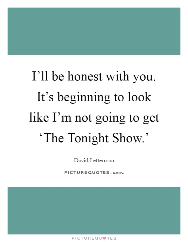I'll be honest with you. It's beginning to look like I'm not going to get 'The Tonight Show.' Picture Quote #1