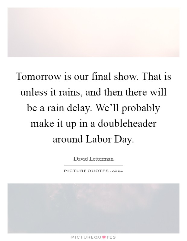 Tomorrow is our final show. That is unless it rains, and then there will be a rain delay. We'll probably make it up in a doubleheader around Labor Day Picture Quote #1