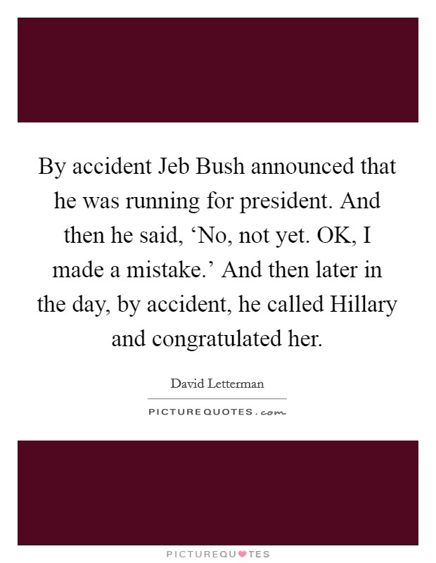 By accident Jeb Bush announced that he was running for president. And then he said, 'No, not yet. OK, I made a mistake.' And then later in the day, by accident, he called Hillary and congratulated her Picture Quote #1