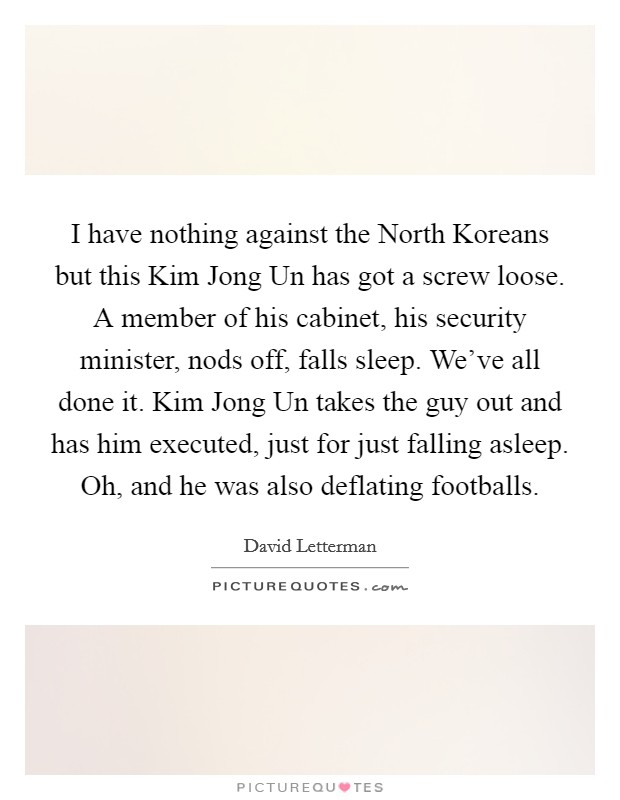 I have nothing against the North Koreans but this Kim Jong Un has got a screw loose. A member of his cabinet, his security minister, nods off, falls sleep. We've all done it. Kim Jong Un takes the guy out and has him executed, just for just falling asleep. Oh, and he was also deflating footballs Picture Quote #1