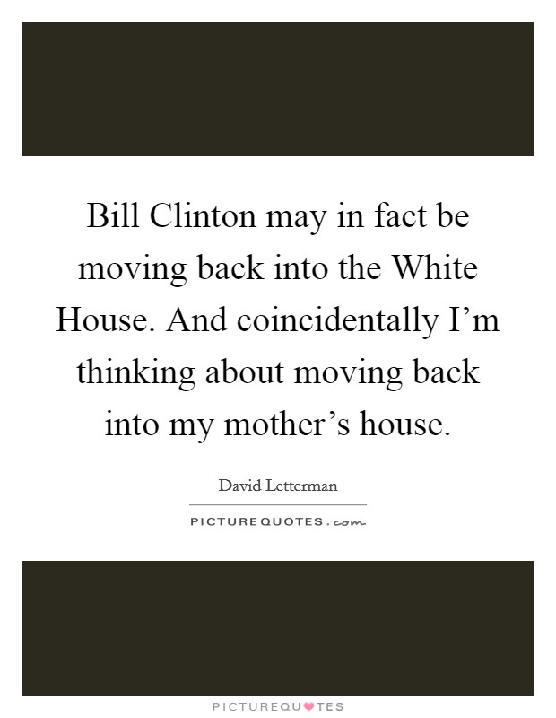 Bill Clinton may in fact be moving back into the White House. And coincidentally I'm thinking about moving back into my mother's house Picture Quote #1