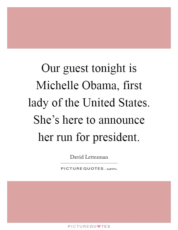 Our guest tonight is Michelle Obama, first lady of the United States. She's here to announce her run for president Picture Quote #1