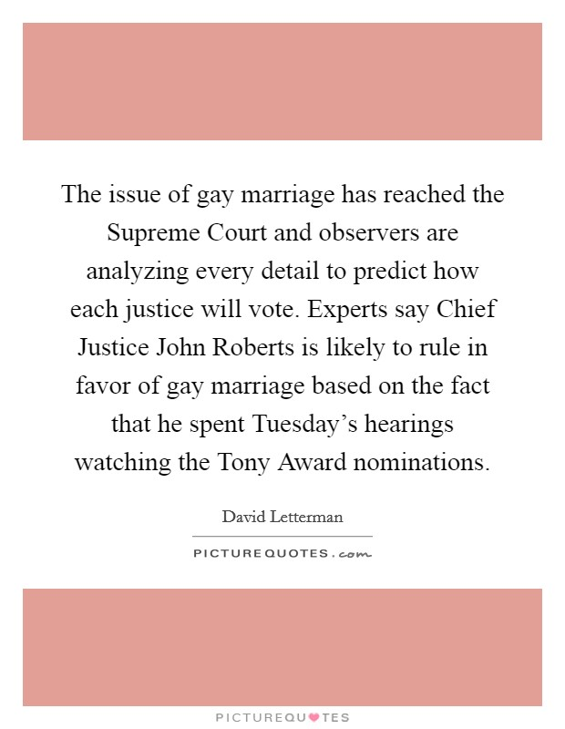 The issue of gay marriage has reached the Supreme Court and observers are analyzing every detail to predict how each justice will vote. Experts say Chief Justice John Roberts is likely to rule in favor of gay marriage based on the fact that he spent Tuesday's hearings watching the Tony Award nominations Picture Quote #1