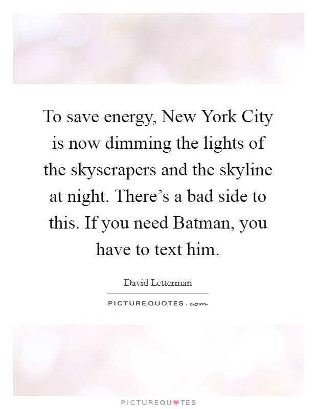 To save energy, New York City is now dimming the lights of the skyscrapers and the skyline at night. There's a bad side to this. If you need Batman, you have to text him Picture Quote #1