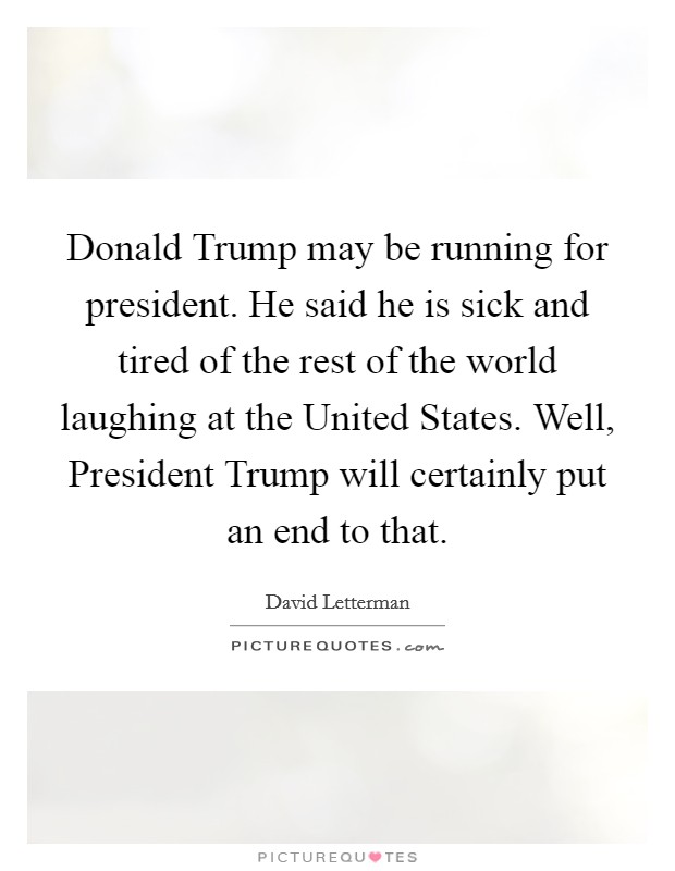 Donald Trump may be running for president. He said he is sick and tired of the rest of the world laughing at the United States. Well, President Trump will certainly put an end to that Picture Quote #1