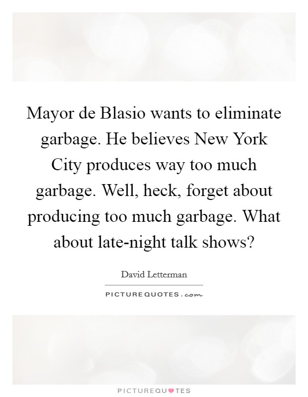 Mayor de Blasio wants to eliminate garbage. He believes New York City produces way too much garbage. Well, heck, forget about producing too much garbage. What about late-night talk shows? Picture Quote #1