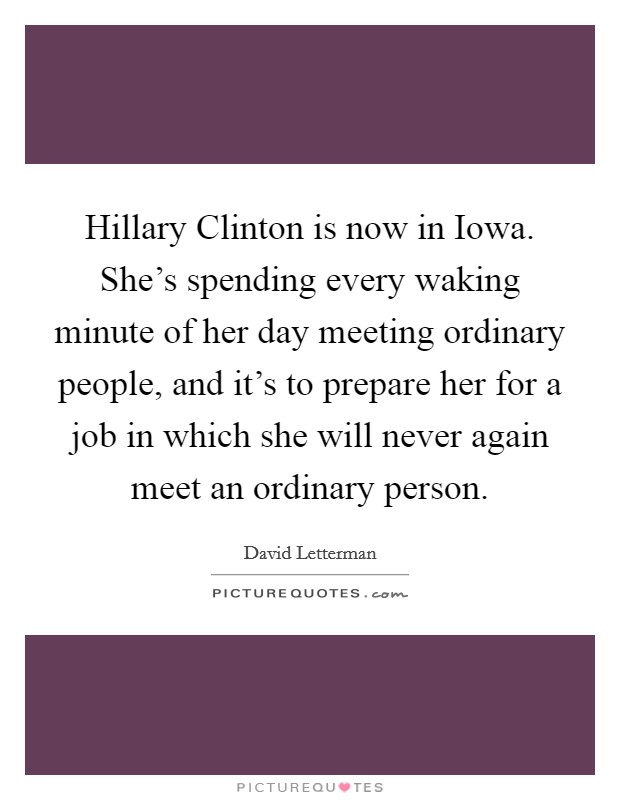 Hillary Clinton is now in Iowa. She's spending every waking minute of her day meeting ordinary people, and it's to prepare her for a job in which she will never again meet an ordinary person Picture Quote #1