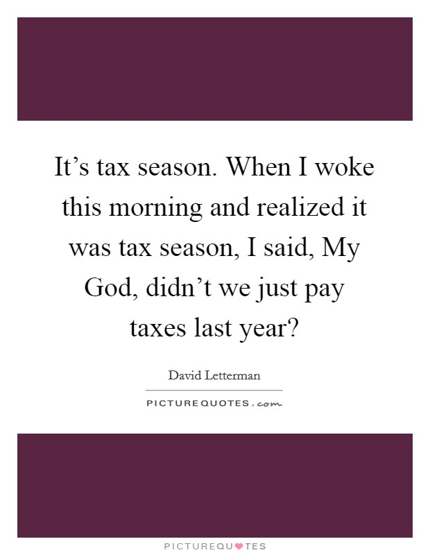 It's tax season. When I woke this morning and realized it was tax season, I said, My God, didn't we just pay taxes last year? Picture Quote #1