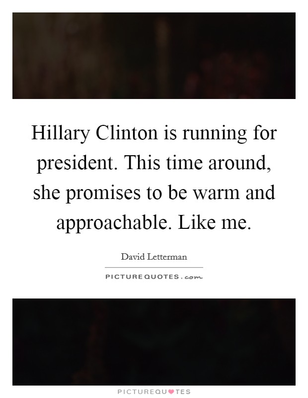 Hillary Clinton is running for president. This time around, she promises to be warm and approachable. Like me Picture Quote #1