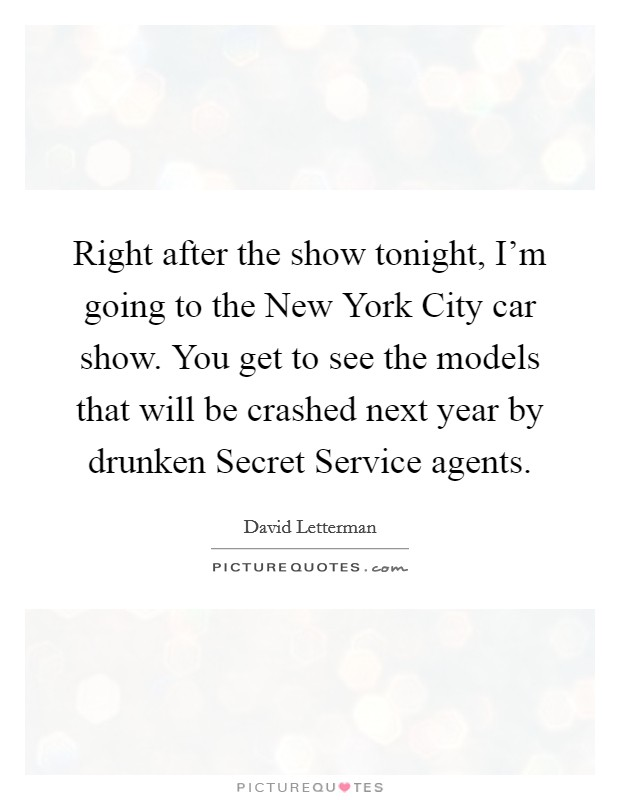 Right after the show tonight, I'm going to the New York City car show. You get to see the models that will be crashed next year by drunken Secret Service agents Picture Quote #1