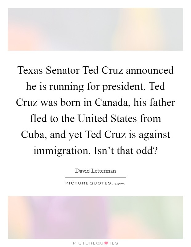 Texas Senator Ted Cruz announced he is running for president. Ted Cruz was born in Canada, his father fled to the United States from Cuba, and yet Ted Cruz is against immigration. Isn't that odd? Picture Quote #1