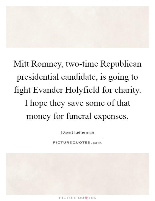 Mitt Romney, two-time Republican presidential candidate, is going to fight Evander Holyfield for charity. I hope they save some of that money for funeral expenses Picture Quote #1
