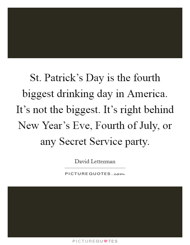 St. Patrick's Day is the fourth biggest drinking day in America. It's not the biggest. It's right behind New Year's Eve, Fourth of July, or any Secret Service party Picture Quote #1