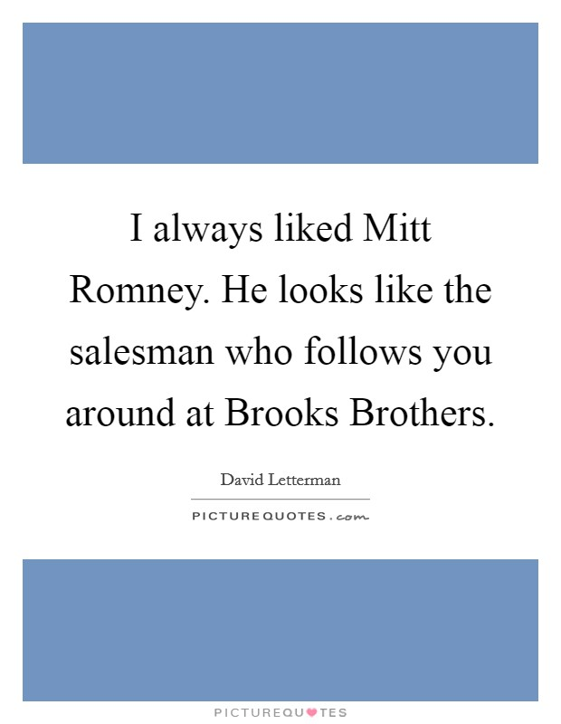 I always liked Mitt Romney. He looks like the salesman who follows you around at Brooks Brothers Picture Quote #1