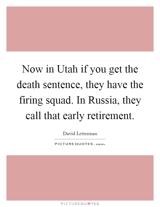Now in Utah if you get the death sentence, they have the firing squad. In Russia, they call that early retirement Picture Quote #1