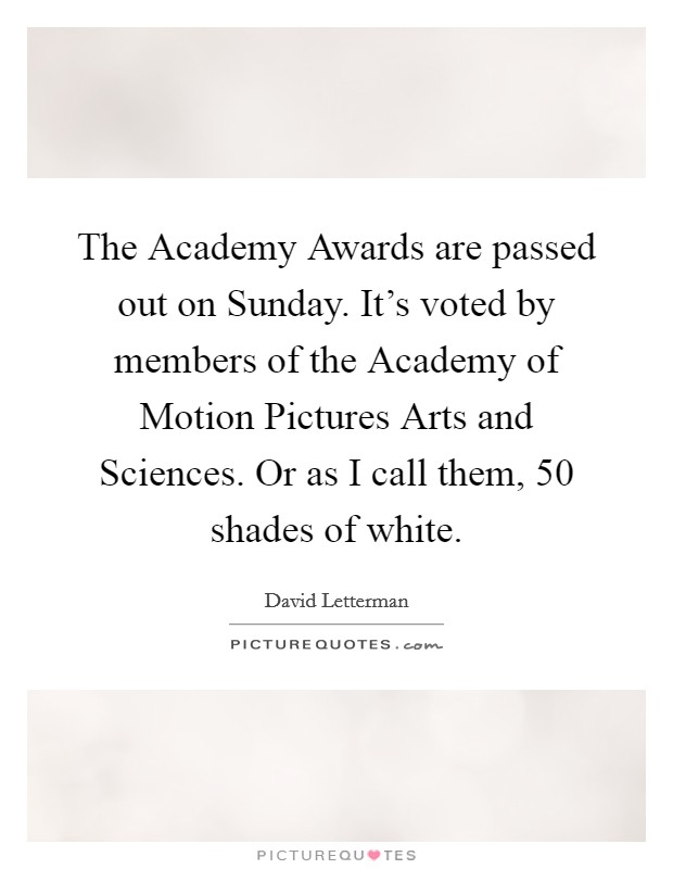 The Academy Awards are passed out on Sunday. It's voted by members of the Academy of Motion Pictures Arts and Sciences. Or as I call them, 50 shades of white Picture Quote #1