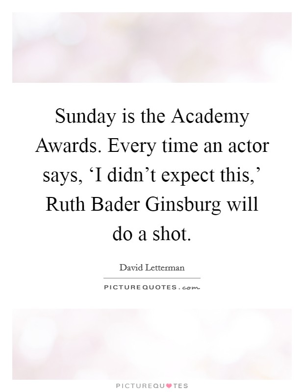 Sunday is the Academy Awards. Every time an actor says, 'I didn't expect this,' Ruth Bader Ginsburg will do a shot Picture Quote #1