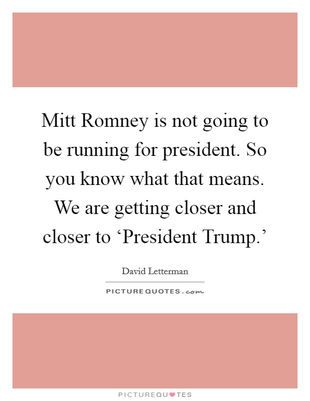 Mitt Romney is not going to be running for president. So you know what that means. We are getting closer and closer to 'President Trump.' Picture Quote #1