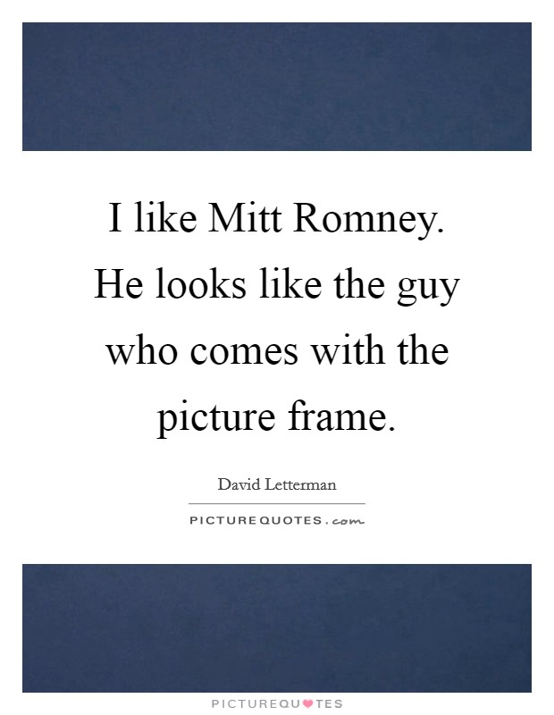 I like Mitt Romney. He looks like the guy who comes with the picture frame Picture Quote #1